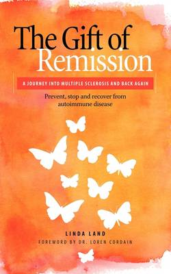 The Gift of Remission: A Journey Into Multiple Sclerosis and Back Again - Prevent, Stop and Recover from Autoimmune Disease