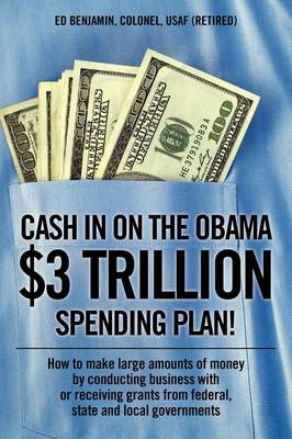 Cash in on the Obama $3 Trillion Spending Plan!: How to Make Large Amounts of Money by Conducting Business with or Receiving Grants from Federal, State, and Local Governments
