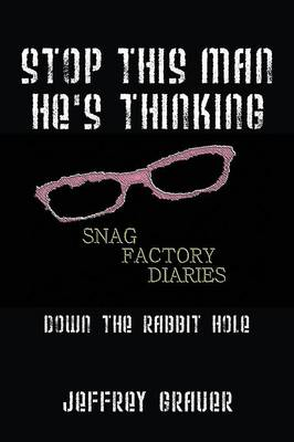 Stop This Man He's Thinking the Snag Factory Diaries: Down the Rabbit Hole