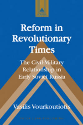 Reform in Revolutionary Times: The Civil-Military Relationship in Early Soviet Russia