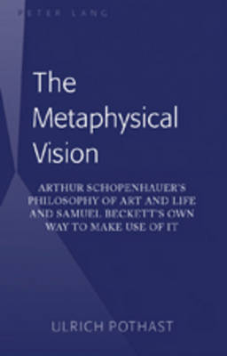 The Metaphysical Vision: Arthur Schopenhauer's Philosophy of Art and Life and Samuel Beckett's Own Way to Make Use of It