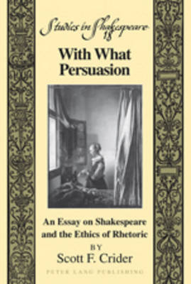 With What Persuasion: An Essay on Shakespeare and the Ethics of Rhetoric