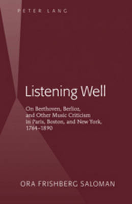 Listening Well: On Beethoven, Berlioz, and Other Music Criticism in Paris, Boston, and New York, 1764-1890