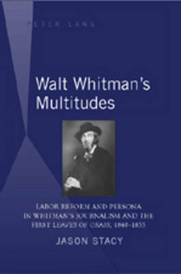 """Walt Whitman's Multitudes: Labor Reform and Persona in Whitman's Journalism and the First """"Leaves of Grass"""", 1840-1855"""