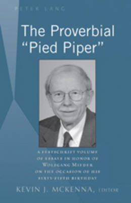 "The Proverbial ""Pied Piper"": A Festschrift Volume of Essays in Honor of Wolfgang Mieder on the Occasion of His Sixty-Fifth Birthday"