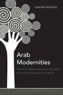 Arab Modernities: Islamism, Nationalism, and Liberalism in the Post-Colonial Arab World
