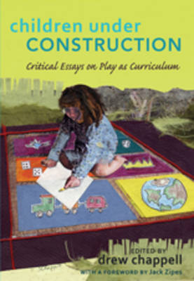 Children Under Construction: Critical Essays on Play as Curriculum- With a Foreword by Jack Zipes