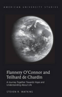 Flannery O'Connor and Teilhard de Chardin: A Journey Together Towards Hope and Understanding About Life