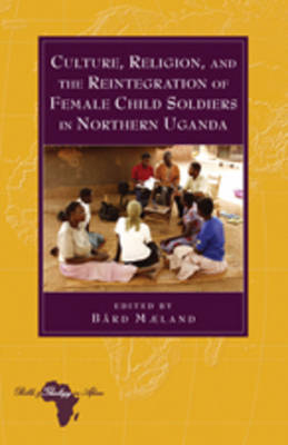 Culture, Religion, and the Reintegration of Female Child Soldiers in Northern Uganda