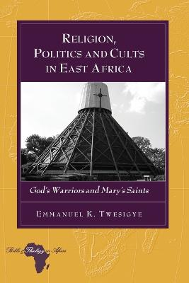 Religion, Politics and Cults in East Africa: God's Warriors and Mary's Saints