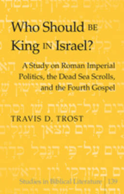 Who Should Be King in Israel?: A Study on Roman Imperial Politics, the Dead Sea Scrolls, and the Fourth Gospel