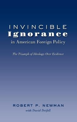 Invincible Ignorance in American Foreign Policy: The Triumph of Ideology over Evidence