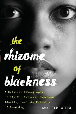 The Rhizome of Blackness: A Critical Ethnography of Hip-Hop Culture, Language, Identity, and the Politics of Becoming