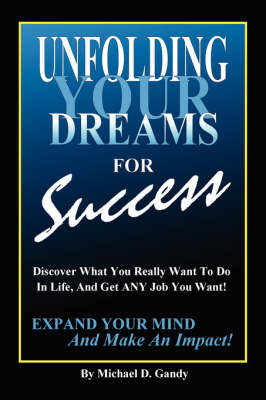 Unfolding Your Dreams for Success: Discover What You Really Want To Do In Life, And Get ANY Job You Want! - Expand Your Mind And Make An Impact!