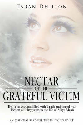 Nectar of the Grateful Victim: Being an Account Filled with Truth and Tinged with Fiction of Thirty Years in the Life of Maya Maan