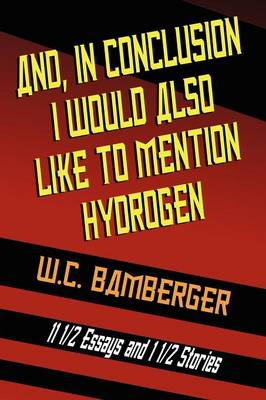 And, in Conclusion, I Would Also Like to Mention Hydrogen: 11 1/2 Essays and 1 1/2 Stories