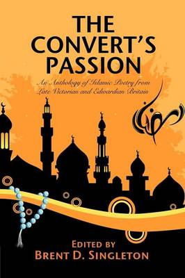 The Convert's Passion: An Anthology of Islamic Poetry from Late Victorian and Edwardian Britain