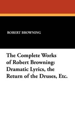 The Complete Works of Robert Browning: Dramatic Lyrics, the Return of the Druses, Etc.