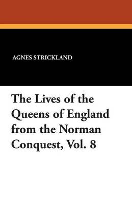 The Lives of the Queens of England from the Norman Conquest, Vol. 8