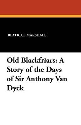 Old Blackfriars: A Story of the Days of Sir Anthony Van Dyck