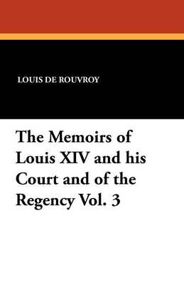 The Memoirs of Louis XIV and His Court and of the Regency Vol. 3