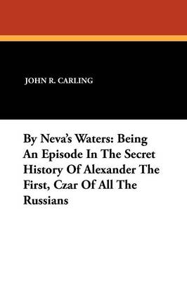 By Neva's Waters: Being an Episode in the Secret History of Alexander the First, Czar of All the Russians