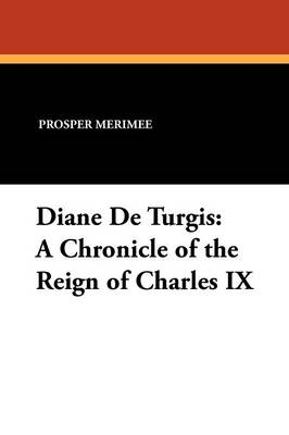 Diane de Turgis: A Chronicle of the Reign of Charles IX