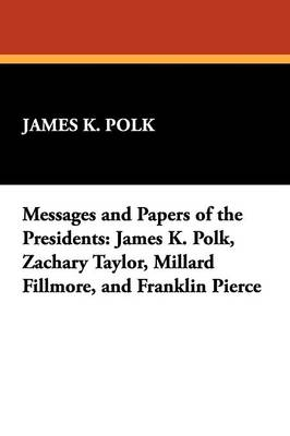 Messages and Papers of the Presidents: James K. Polk, Zachary Taylor, Millard Fillmore, and Franklin Pierce
