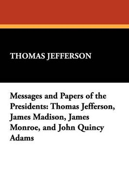 Messages and Papers of the Presidents: Thomas Jefferson, James Madison, James Monroe, and John Quincy Adams