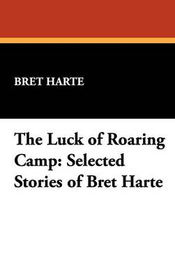 The Luck of Roaring Camp: Selected Stories of Bret Harte