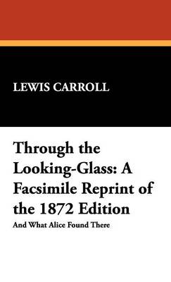 Through the Looking-Glass: A Facsimile Reprint of the 1872 Edition
