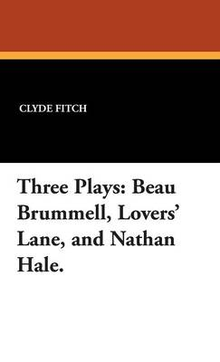 Three Plays: Beau Brummell, Lovers' Lane, and Nathan Hale.