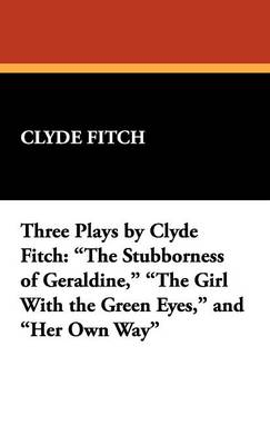 Three Plays by Clyde Fitch: The Stubborness of Geraldine, the Girl with the Green Eyes, and Her Own Way