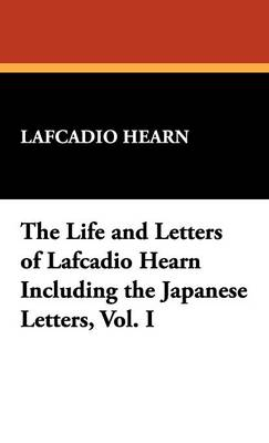The Life and Letters of Lafcadio Hearn Including the Japanese Letters, Vol. I