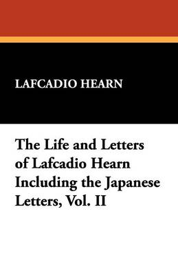 The Life and Letters of Lafcadio Hearn Including the Japanese Letters, Vol. II