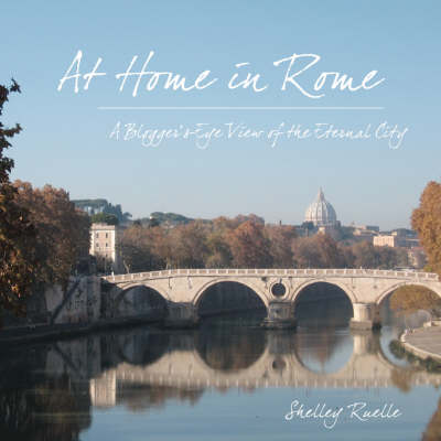 At Home in Rome: A Blogger's-Eye View of the Eternal City