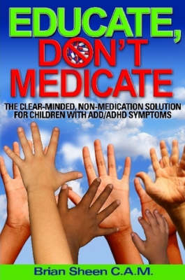 Educate, Don't Medicate- The Clear Minded Non-Medication Solution For Children With ADD/ADHD Symptoms
