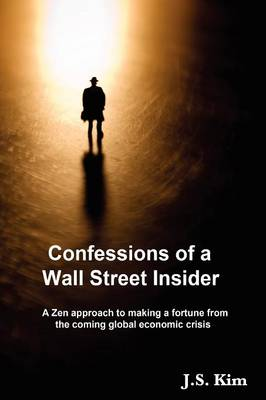 Confessions of a Wall Street Insider, a Zen Approach to Making a Fortune from the Coming Global Economic Crisis