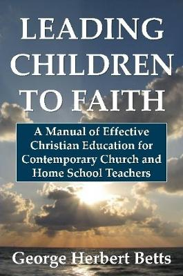 Leading Children to Faith: A Manual of Effective Christian Education for Contemporary Church and Home School Teachers