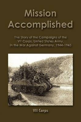 Mission Accomplished: The Story of the Campaigns of the VII Corps, United States Army, in the War Against Germany, 1944-1945