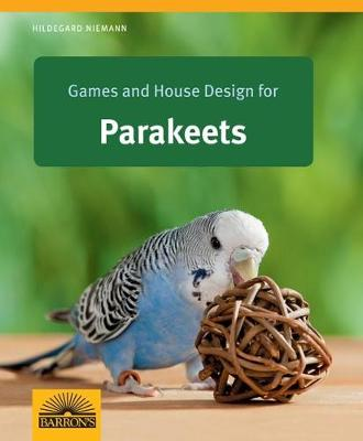 Games and House Design for Parakeets: Barron's Complete Pet Owner's Manuals