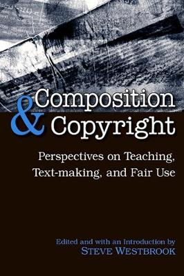 Composition and Copyright: Perspectives on Teaching, Text-making, and Fair Use
