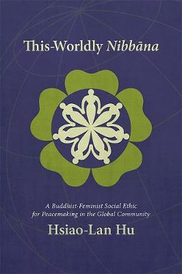 This-Worldly Nibbana: A Buddhist-Feminist Social Ethic for Peacemaking in the Global Community