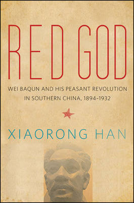 Red God: Wei Baqun and His Peasant Revolution in Southern China, 1894-1932