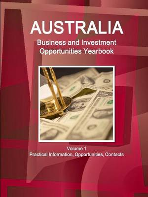 Australia Business and Investment Opportunities Yearbook Volume 1 Practical Information, Opportunities, Contacts