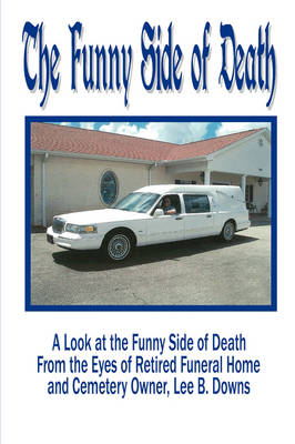 The Funny Side of Death: A Look at the Funny Side of Death from the Eyes of Retired Funeral Home and Cemetery Owner, Lee B. Downs