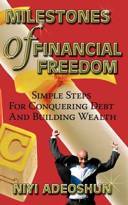 Milestones of Financial Freedom: Simple Steps For Conquering Debt And Building Wealth