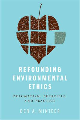 Refounding Environmental Ethics: Pragmatism, Principle, and Practice