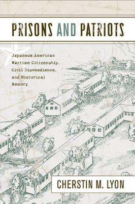 Prisons and Patriots: Japanese American Wartime Citizenship, Civil Disobedience, and Historical Memory