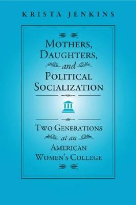 Mothers, Daughters, and Political Socialization: Two Generations at an American Women's College